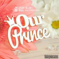 Чипборд ScrapBox - Надпись Our Prince Hi-378 - ScrapUA.com