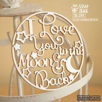 Чипборд ScrapBox - I love you to the moon and back в круге Hi-249