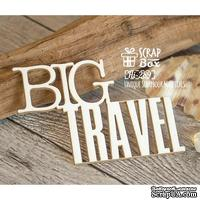 Чипборд ScrapBox - Надпись Big Travel Hi-289