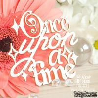 Чипборд ScrapBox - Надпись Once upon a time Hi-373
