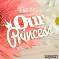 Чипборд ScrapBox - Надпись Our Princess Hi-377