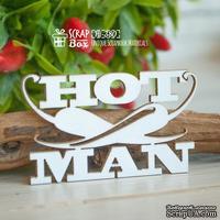 """Чипборд ScrapBox - Надпись """"Hot Man"""" большая Hi-380"""