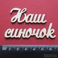 Чипборд от Вензелик - Слова ''Наш синочок'', размер чипборда: 20*112 мм