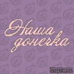 "Чипборд. Надпись ""Наша донечка"", cb-482 - ScrapUA.com"