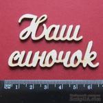 Чипборд от Вензелик - Слова ''Наш синочок'', размер чипборда: 20*112 мм - ScrapUA.com